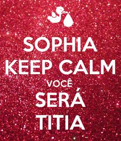 Poster: SOPHIA KEEP CALM VOCÊ  SERÁ TITIA