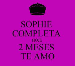 Poster: SOPHIE  COMPLETA  HOJE  2 MESES  TE AMO