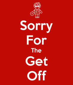 Poster: Sorry For The Get Off