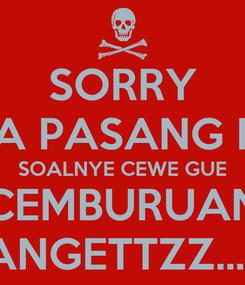Poster: SORRY GA PASANG PP SOALNYE CEWE GUE CEMBURUAN BANGETTZZ... :v