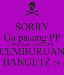 Poster: SORRY Ga pasang PP SOALNYE CEWE GUE CEMBURUAN BANGETZ :v