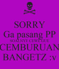 Poster: SORRY Ga pasang PP SOALNYE CEWE GUE CEMBURUAN BANGETZ :v