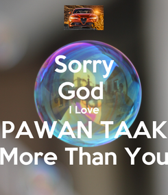 Poster: Sorry God  I Love PAWAN TAAK More Than You