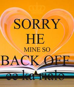 Poster: SORRY HE  MINE SO BACK OFF  ee ka rialo