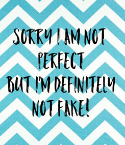 Poster: Sorry I am not  PERFECT But I'm definitely not FAKE!