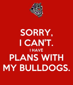 Poster: SORRY, I CAN'T. I HAVE PLANS WITH MY BULLDOGS.