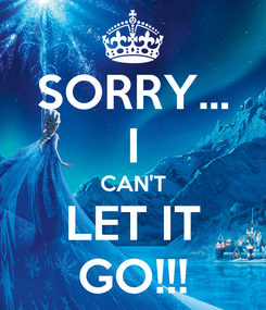 Poster: SORRY... I CAN'T LET IT GO!!!