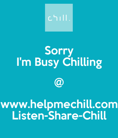 Poster: Sorry I'm Busy Chilling @ www.helpmechill.com Listen-Share-Chill
