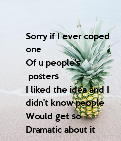 Poster: Sorry if I ever coped  one  Of u people's  posters I liked the idea and I  didn't know people Would get so Dramatic about it