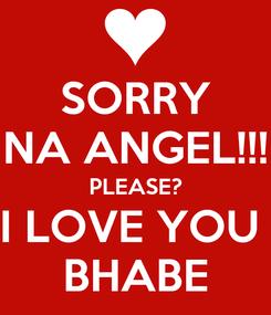 Poster: SORRY NA ANGEL!!! PLEASE? I LOVE YOU  BHABE
