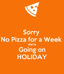 Poster: Sorry  No Pizza for a Week  We're Going on HOLIDAY