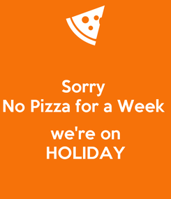 Poster: Sorry  No Pizza for a Week   we're on HOLIDAY