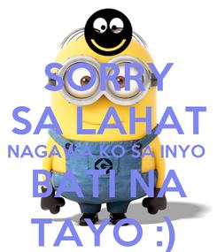 Poster: SORRY SA LAHAT NAGAWA KO SA INYO  BATI NA TAYO :)