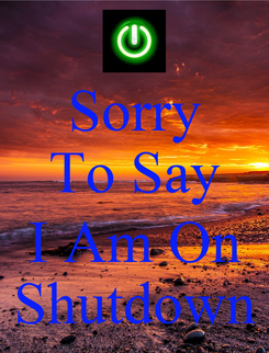 Poster: Sorry To Say  I Am On Shutdown
