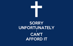 Poster: SORRY UNFORTUNATELY I CAN'T AFFORD IT