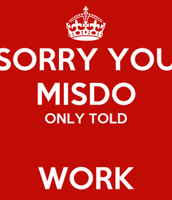 Poster: SORRY YOU MISDO ONLY TOLD  WORK