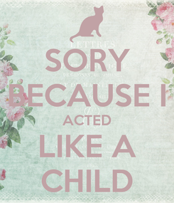 Poster: SORY BECAUSE I ACTED LIKE A CHILD