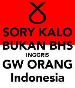 Poster: SORY KALO BUKAN BHS INGGRIS GW ORANG Indonesia