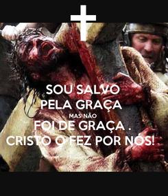 Poster: SOU SALVO PELA GRAÇA  MAS NÃO  FOI DE GRAÇA . CRISTO O FEZ POR NÓS!