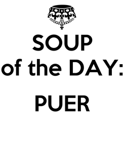 Poster: SOUP of the DAY:  PUER