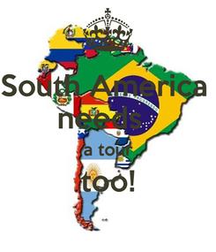 Poster: South America  needs   a tour too!