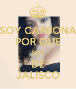 Poster: SOY CARBONA POR QUE SOY DE JALISCO