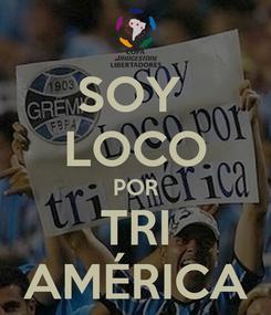 Poster: SOY  LOCO POR TRI AMÉRICA
