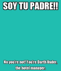 Poster: SOY TU PADRE!! No you're not! You're Darth Vader, the hotel manager.