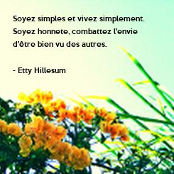 Poster: Soyez simples et vivez simplement.  Soyez honnete, combattez l'envie  d'être bien vu des autres.  - Etty Hillesum