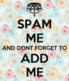 Poster: SPAM ME AND DONT FORGET TO ADD ME