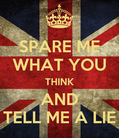 Poster: SPARE ME WHAT YOU THINK AND TELL ME A LIE