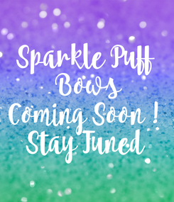 Poster: Sparkle Puff  Bows Coming Soon ! Stay Tuned