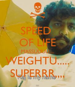 Poster: SPEED  OF LIFE MASSUUUU.... WEIGHTU..... SUPERRR,,,,