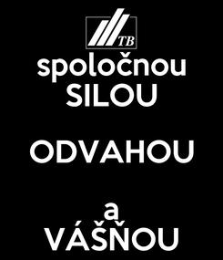 Poster: spoločnou SILOU ODVAHOU a VÁŠŇOU
