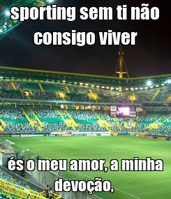Poster: sporting sem ti não consigo viver és o meu amor, a minha devoção,