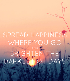 Poster: SPREAD HAPPINESS WHERE YOU GO AND BRIGHTEN THE DARKEST OF DAYS