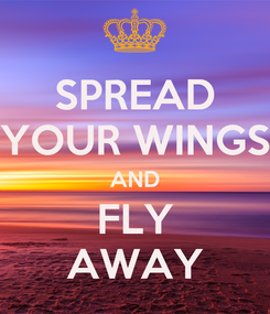 Poster: SPREAD YOUR WINGS AND FLY AWAY