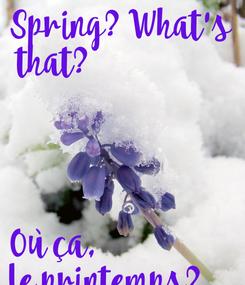 Poster: Spring? What's  that?     Où ça,  le printemps?