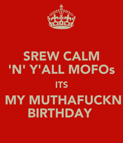 Poster: SREW CALM 'N' Y'ALL MOFOs ITS  MY MUTHAFUCKN BIRTHDAY