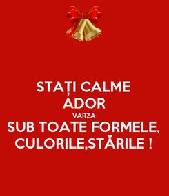 Poster: STAȚI CALME ADOR VARZA SUB TOATE FORMELE, CULORILE,STĂRILE !