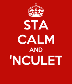 Poster: STA CALM AND 'NCULET