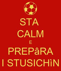 Poster: STA  CALM E PREPâRA I STUSICHìN