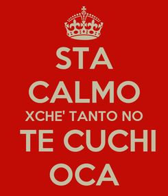 Poster: STA CALMO XCHE' TANTO NO  TE CUCHI OCA