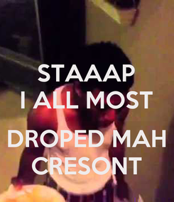 Poster: STAAAP I ALL MOST  DROPED MAH CRESONT