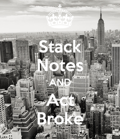 Poster: Stack Notes AND Act Broke