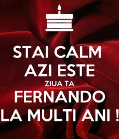 Poster: STAI CALM  AZI ESTE ZIUA TA FERNANDO LA MULTI ANI !