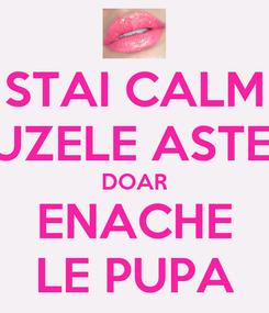 Poster: STAI CALM BUZELE ASTEA DOAR ENACHE LE PUPA