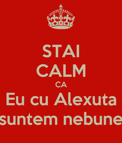 Poster: STAI CALM CA Eu cu Alexuta suntem nebune