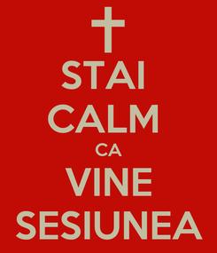 Poster: STAI  CALM  CA VINE SESIUNEA