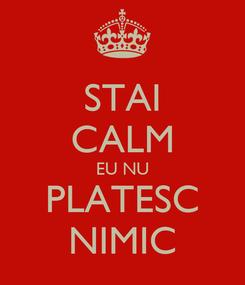 Poster: STAI CALM EU NU PLATESC NIMIC